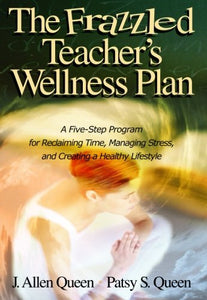 The Frazzled Teachers Wellness Plan: A Five Step Program for Reclaiming Time, Managing Stress, and Creating a Healthy Lifestyle
