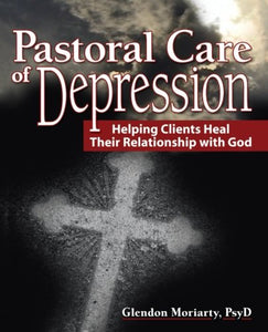 Pastoral Care of Depression: Helping Clients Heal Their Relationship With God (Haworth Series in Chaplaincy)