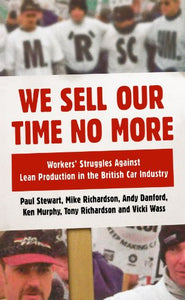 We Sell Our Time No More: Workers' Struggles Against Lean Production in the British Car Industry