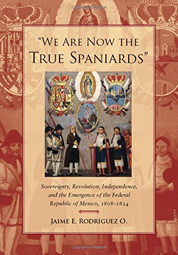 We Are Now the True Spaniards: Sovereignty, Revolution, Independence, and the Emergence of the Federal Republic of Mexico, 18081824