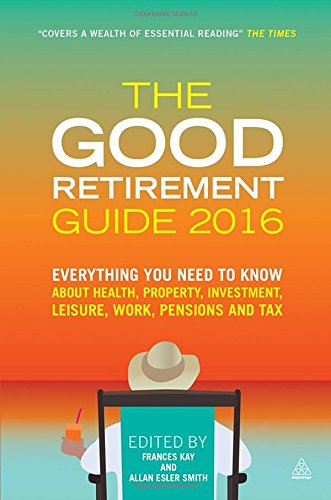 The Good Retirement Guide 2016: Everything You Need to Know About Health, Property, Investment, Leisure, Work, Pensions and Tax