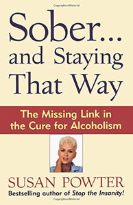 Sober...And Staying That Way: The Missing Link In The Cure For Alcoholism