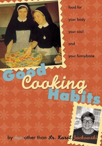 Good Cooking Habits: Food for Your Body, Your Soul, and Your Funnybone by Nun Other Than Fr. Karol Jackowski