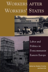 Workers after Workers' States: Labor and Politics in Postcommunist Eastern Europe