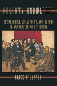 Poverty Knowledge: Social Science, Social Policy, And The Poor In Twentieth-Century U.S. History (Politics And Society In Modern America)