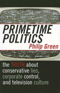 Primetime Politics: The Truth about Conservative Lies, Corporate Control, and Television Culture (Polemics)