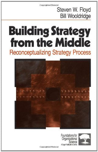Building Strategy from the Middle: Reconceptualizing Strategy Process (Foundations for Organizational Science)