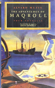 The Adventures of Maqroll: Four Novellas : Amirbar/the Tramp Steamer's Last Port of Call/Abdul Bashur, Dreamer of Ships/Triptych on Sea and Land