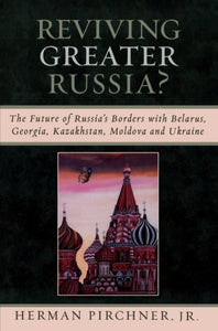 Reviving Greater Russia: The Future of Russia's Borders and Belarus, Georgia, Kazakhastan, Moldova