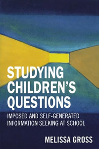 Studying Children's Questions: Imposed and Self-Generated Information Seeking at School (Research Methods in Library and Information Studies)