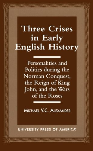 Three Crises in Early English History: Personalities and Politics During the Norman Conquest, the Reign of King John, and the Wars of the Roses