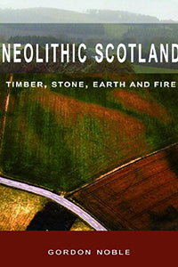 Neolithic Scotland: Timber, Stone, Earth and Fire