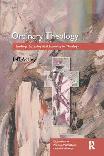 Ordinary Theology: Looking, Listening and Learning in Theology (Explorations in Practical, Pastoral and Empirical Theology)