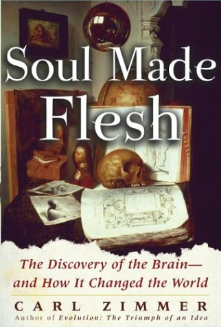 Soul Made Flesh: The Discovery of the Brain--and How it Changed the World