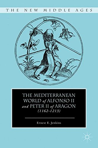 The Mediterranean World of Alfonso II and Peter II of Aragon (11621213) (The New Middle Ages)