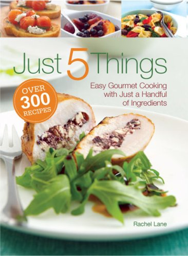 Just 5 Things: Easy Gourmet Cooking With Just A Handful Of Ingredients