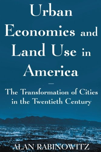 Urban Economics and Land Use in America: The Transformation of Cities in the Twentieth Century (Cities and Contemporary Society (Paperback))
