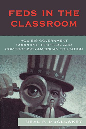 Feds in the Classroom: How Big Government Corrupts, Cripples, and Compromises American Education