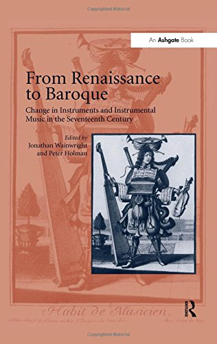 From Renaissance to Baroque: Change in Instruments and Instrumental Music in the Seventeenth Century