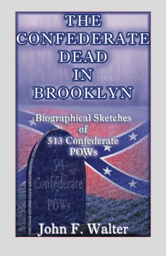 The Confederate Dead in Brooklyn (New York): Biographical Sketches of 513 Confederate POWs