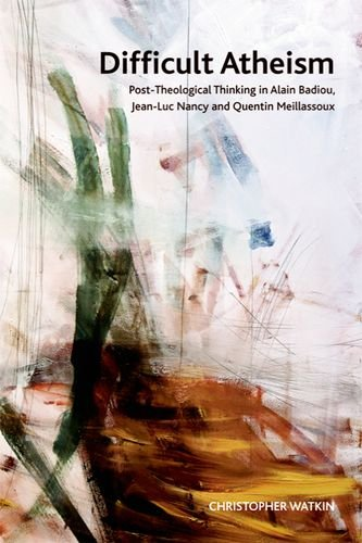 Difficult Atheism: Post-Theological Thinking in Alain Badiou, Jean-Luc Nancy and Quentin Meillassoux (Crosscurrents EUP)