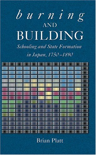 Burning and Building: Schooling and State Formation in Japan, 1750-1890 (Harvard East Asian Monographs)