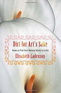 Dirt for Art's Sake: Books on Trial from Madame Bovary to Lolita
