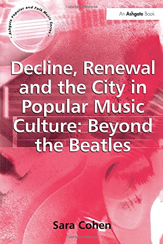 Decline, Renewal and the City in Popular Music Culture: Beyond the Beatles (Ashgate Popular and Folk Music Series)