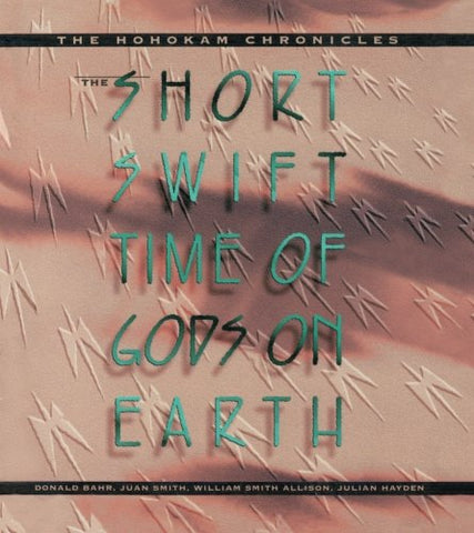 The Short, Swift Time Of Gods On Earth: The Hohokam Chronicles