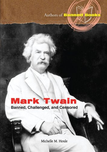 Mark Twain: Banned, Challenged, And Censored (Authors Of Banned Books)
