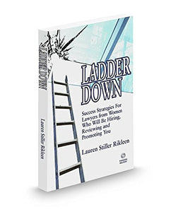 Ladder Down: Success Strategies For Lawyers From Women Who Will Be Hiring, Reviewing And Promoting You