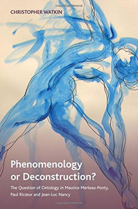 Phenomenology or Deconstruction?: The Question of Ontology in Maurice Merleau-Ponty, Paul Ricoeur and Jean-Luc Nancy