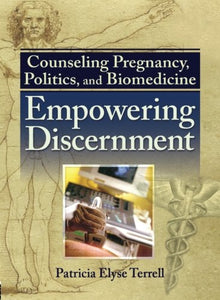 Counseling Pregnancy, Politics, and Biomedicine: Empowering Discernment (Haworth Series in Chaplaincy)