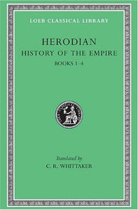 Herodian: History Of The Empire, Volume I, Books 1-4 (Loeb Classical Library No. 454)
