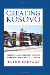 Creating Kosovo: International Oversight and the Making of Ethical Institutions