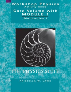Workshop Physics Activity Guide, The Core Volume With Module 1: Mechanics I: Kinematics And Newtonian Dynamics (Units 1-7)