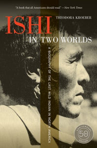 Ishi In Two Worlds, 50Th Anniversary Edition: A Biography Of The Last Wild Indian In North America