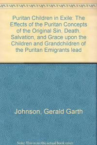 Puritan Children in Exile: The Effects of the Puritan Concepts of the Original Sin, Death, Salvation, and Grace upon the Children and Granchildren of ... leading to the Collapse of the Puritan Period