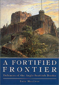A Fortified Frontier: Defences of the Anglo-Scottish Border