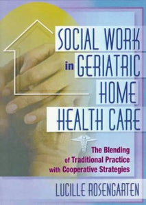 Social Work in Geriatric Home Health Care: The Blending of Traditional Practice with Cooperative Strategies (Haworth Social Work in Health Care)