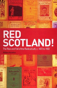 Red Scotland? The Rise and Decline of the Scottish Radical Left, 1880s-1930s: Red Scotland? The Rise and Decline of the Scottish Radical Left, 1872s-1932s