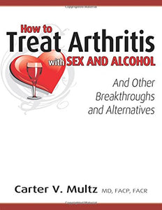 How to Treat Arthritis with Sex and Alcohol and Other Breakthroughs and Alternatives