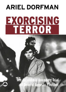 Exorcising Terror: The Incredible Unending Trial of General Augusto Pinochet
