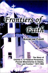 Frontiers of Faith: The Story of Charles C. & Florence Personeus, Pioneer Missionaries to Alaska, the Last Frontier, 1917-1982