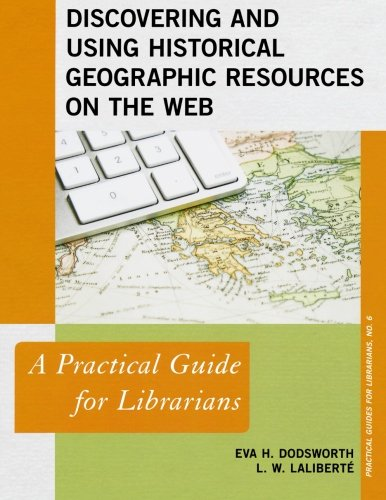 Discovering and Using Historical Geographic Resources on the Web: A Practical Guide for Librarians (Practical Guides for Librarians)