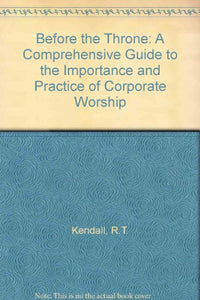 Before the Throne: A  Comprehensive Guide to the Importance and Practice of Worship
