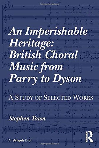 An Imperishable Heritage: British Choral Music from Parry to Dyson: A Study of Selected Works