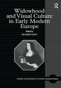 Widowhood and Visual Culture in Early Modern Europe (Women and Gender in the Early Modern World)