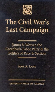 The Civil War's Last Campaign: James B. Weaver, the Greenback-Labor Party & the Politics of Race & Section