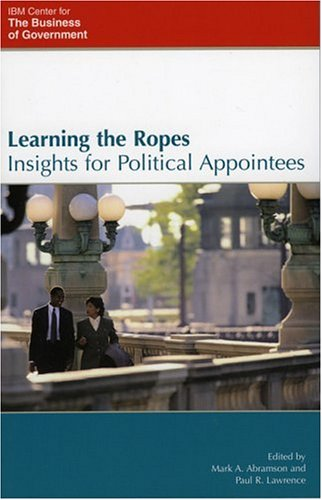 Learning the Ropes: Insights for Political Appointees (IBM Center for the Business of Government)